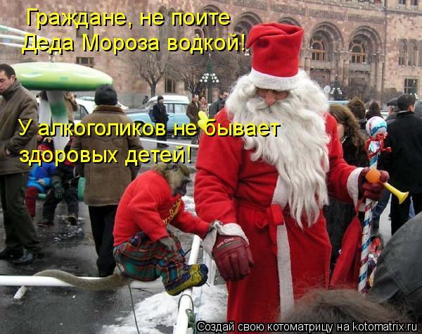 Котоматрица: Граждане, не поите Деда Мороза водкой! У алкоголиков не бывает здоровых детей!