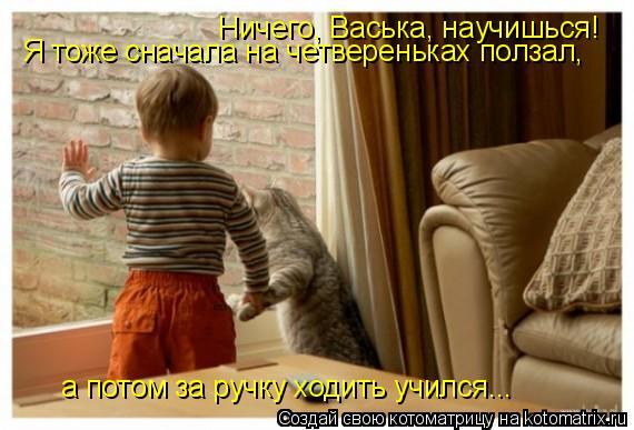 Котоматрица: Ничего, Васька, научишься! Я тоже сначала на четвереньках ползал, а потом за ручку ходить учился...