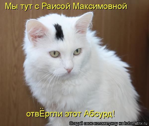 Котоматрица: Мы тут с Раисой Максимовной отвЕргли этот Абсурд! ..