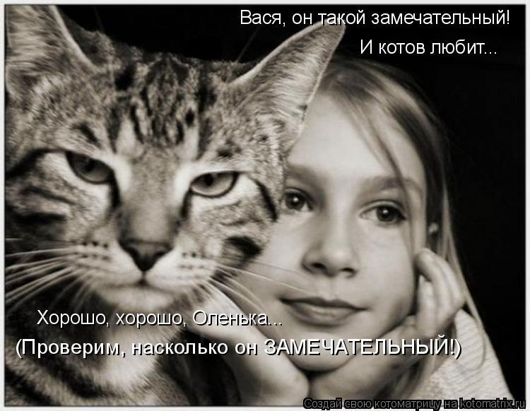 Котоматрица: Вася, он такой замечательный! И котов любит... Хорошо, хорошо, Оленька... (Проверим, насколько он ЗАМЕЧАТЕЛЬНЫЙ!)