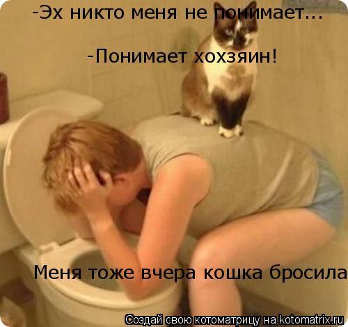 Котоматрица: -Эх никто меня не понимает... -Понимает хохзяин! -Понимает хохзяин! Меня тоже вчера кошка бросила!