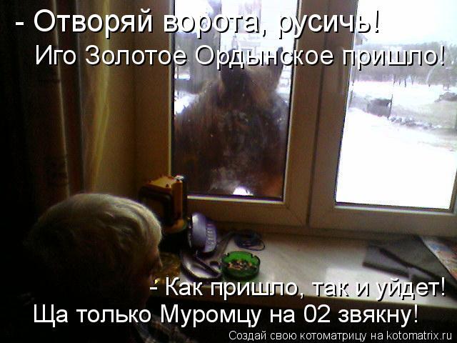 Котоматрица: - Отворяй ворота, русичь! Иго Золотое Ордынское пришло! Ща только Муромцу на 02 звякну! - Как пришло, так и уйдет!