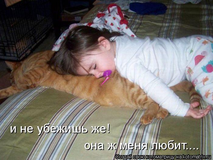 Котоматрица: и не убежишь же! она ж меня любит....