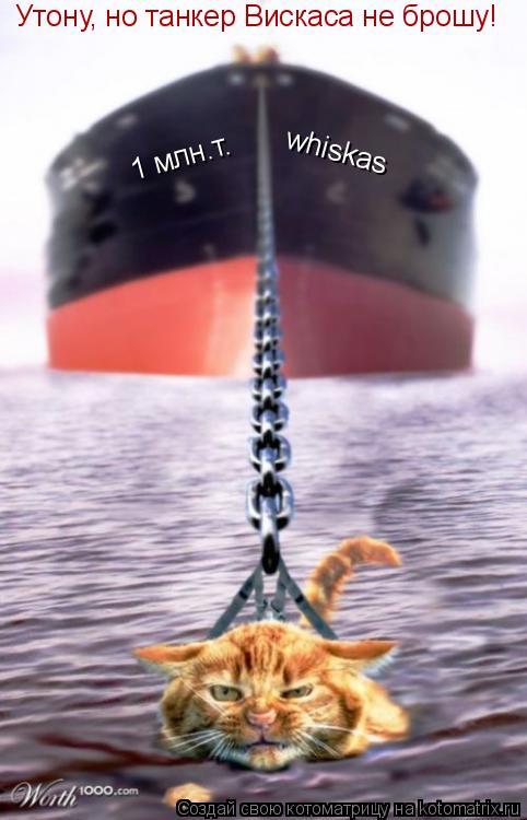Котоматрица: Утону, но танкер Вискаса не брошу! whiskas 1 млн.т.