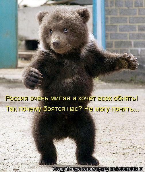 Котоматрица: Россия очень милая и хочет всех обнять!  Так почему боятся нас? Не могу понять...
