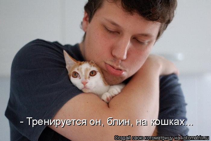 Котоматрица: - Тренируется он, блин, на кошках...