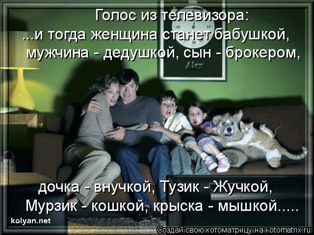 Котоматрица: ...и тогда женщина станет бабушкой, мужчина - дедушкой, сын - брокером, дочка - внучкой, Тузик - Жучкой, Мурзик - кошкой, крыска - мышкой..... Голос