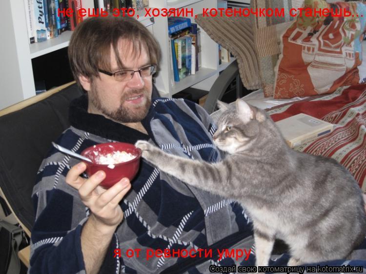 Котоматрица: не ешь это, хозяин, котеночком станешь... я от ревности умру