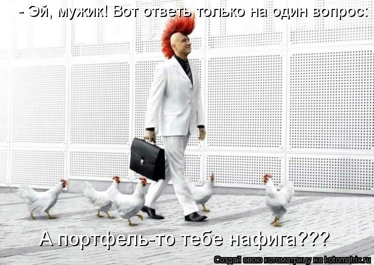 Котоматрица: - Эй, мужик! Вот ответь только на один вопрос: А портфель-то тебе нафига???