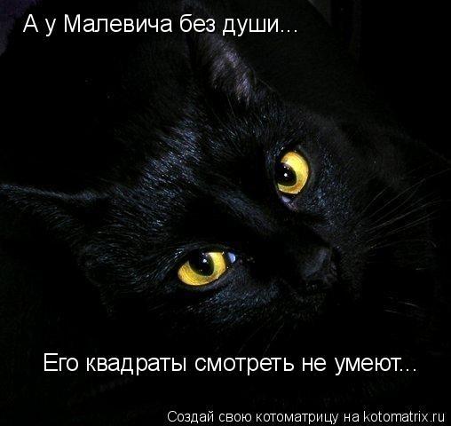 Котоматрица: А у Малевича без души... Его квадраты смотреть не умеют...