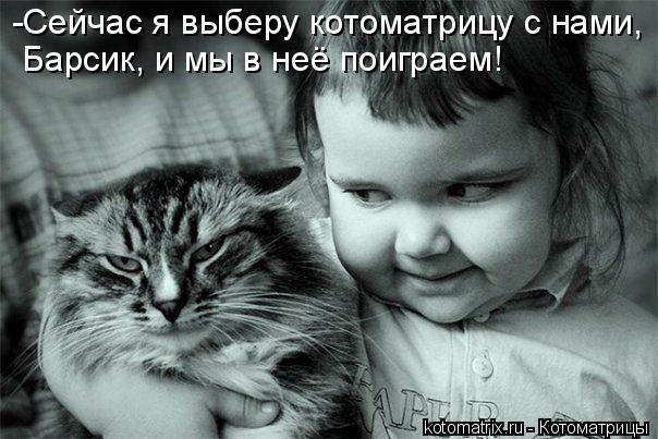 Котоматрица: -Сейчас я выберу котоматрицу с нами, Барсик, и мы в неё поиграем!