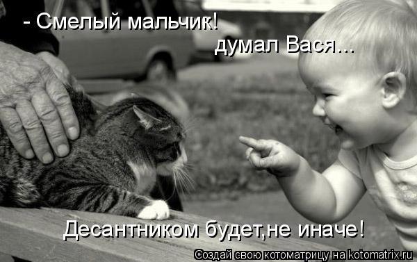 Котоматрица: - Смелый мальчик! думал Вася... Десантником будет,не иначе!