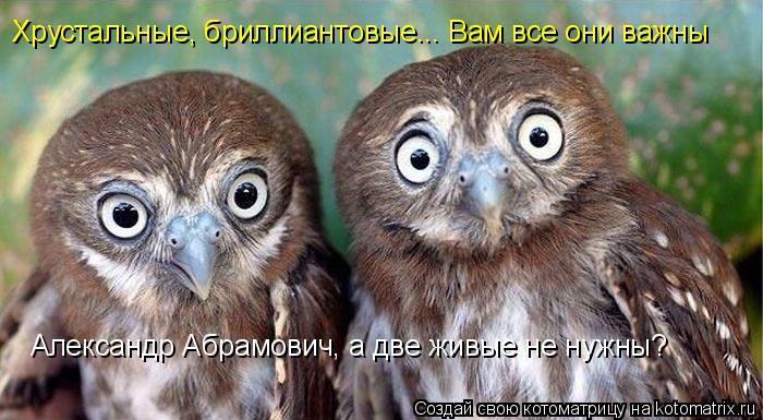 Котоматрица: Хрустальные, бриллиантовые... Вам все они важны Александр Абрамович, а две живые не нужны?