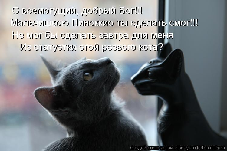 Котоматрица: О всемогущий, добрый Бог!!! Мальчишкою Пиноккио ты сделать смог!!! Не мог бы сделать завтра для меня Из статуэтки этой резвого кота?