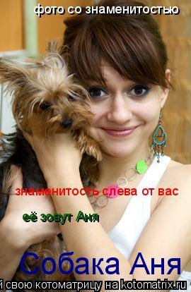 Котоматрица: фото со знаменитостью знаменитость слева от вас её зовут Аня Собака Аня