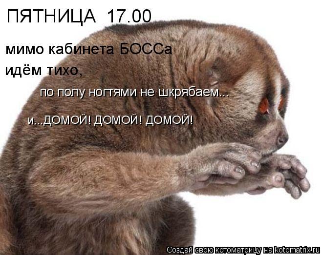 ПЯТНИЦА  17.00 мимо кабинета БОССа идём тихо, по полу ногтями не шкряб
