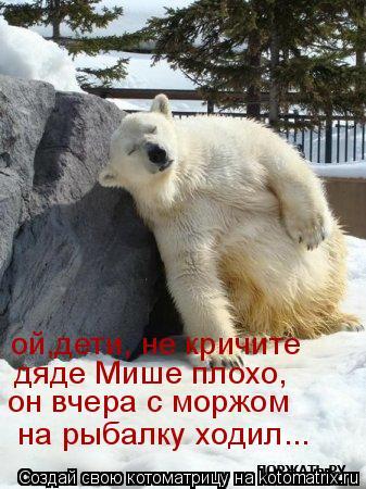 Котоматрица: дяде Мише плохо, он вчера с моржом  на рыбалку ходил... ой,дети, не кричите