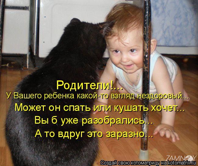 Котоматрица: А то вдруг это заразно... Вы б уже разобрались...  Может он спать или кушать хочет...  У Вашего ребенка какой-то взгляд нездоровый... Родители!...