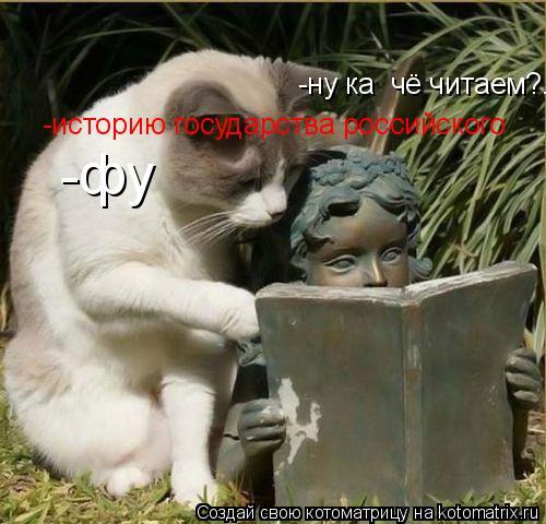 Котоматрица: -ну ка  чё читаем?....  -историю государства российского -фу