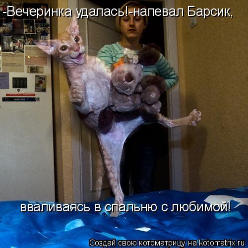 Котоматрица: -Вечеринка удалась!-напевал Барсик, вваливаясь в спальню с любимой!