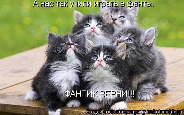 Котоматрица: А нас так учили играть в фанты. ФАНТИК ВЕРНИ!!!