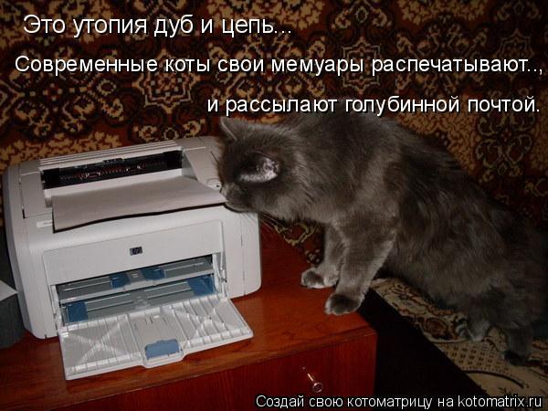 Котоматрица: Это утопия дуб и цепь... Современные коты свои мемуары распечатывают.., и рассылают голубинной почтой.
