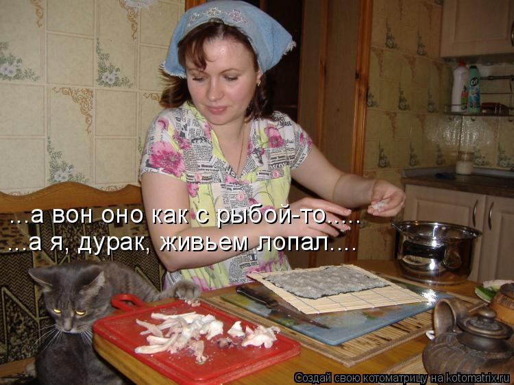 Котоматрица: ...а я, дурак, живьем лопал.... ...а вон оно как с рыбой-то.....