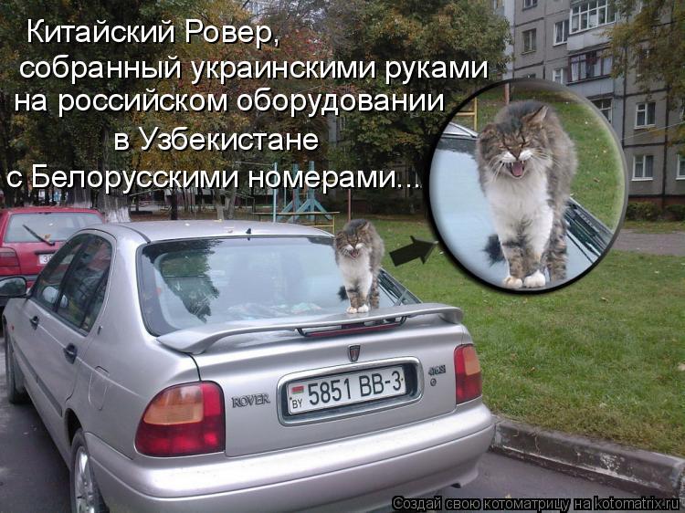 Котоматрица: Китайский Ровер,  собранный украинскими руками на российском оборудовании в Узбекистане с Белорусскими номерами...