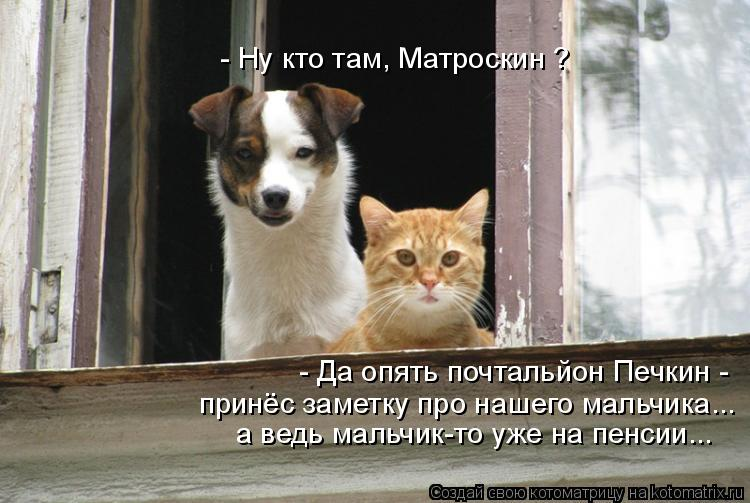 Котоматрица: - Ну кто там, Матроскин ? - Да опять почтальйон Печкин - принёс заметку про нашего мальчика...  а ведь мальчик-то уже на пенсии...