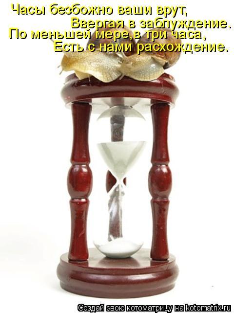 Котоматрица: Часы безбожно ваши врут, Ввергая в заблуждение. По меньшей мере,в три часа, Есть с нами расхождение.