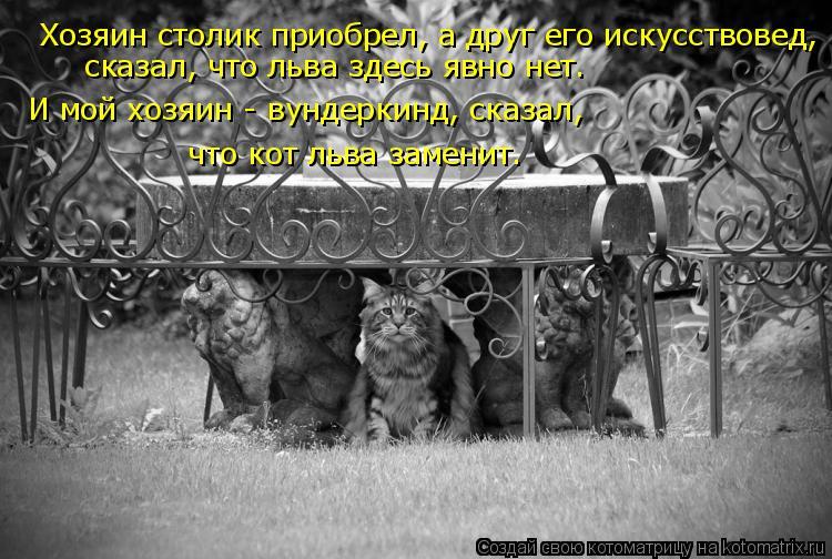 Котоматрица: Хозяин столик приобрел, а друг его искусствовед, сказал, что льва здесь явно нет. И мой хозяин - вундеркинд, сказал,  что кот льва заменит…