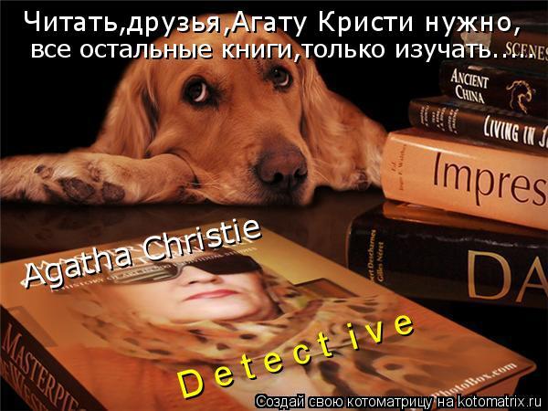 Котоматрица: D e t e c t  i v e Agatha Christie Читать,друзья,Агату Кристи нужно, все остальные книги,только изучать.....
