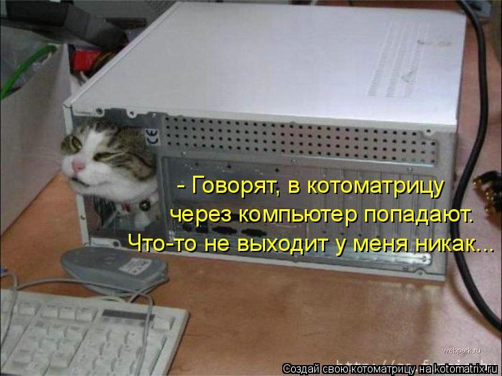 Котоматрица: - Говорят, в котоматрицу через компьютер попадают. Что-то не выходит у меня никак...