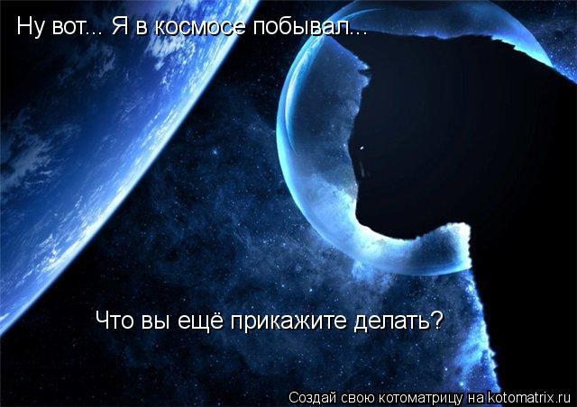 Котоматрица: Ну вот... Я в космосе побывал... Что вы ещё прикажите делать?