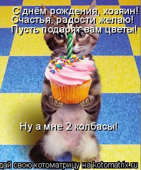 Котоматрица: С днём рождения, хозяин! Счастья, радости желаю! Пусть подарят вам цветы! Ну а мне 2 колбасы!