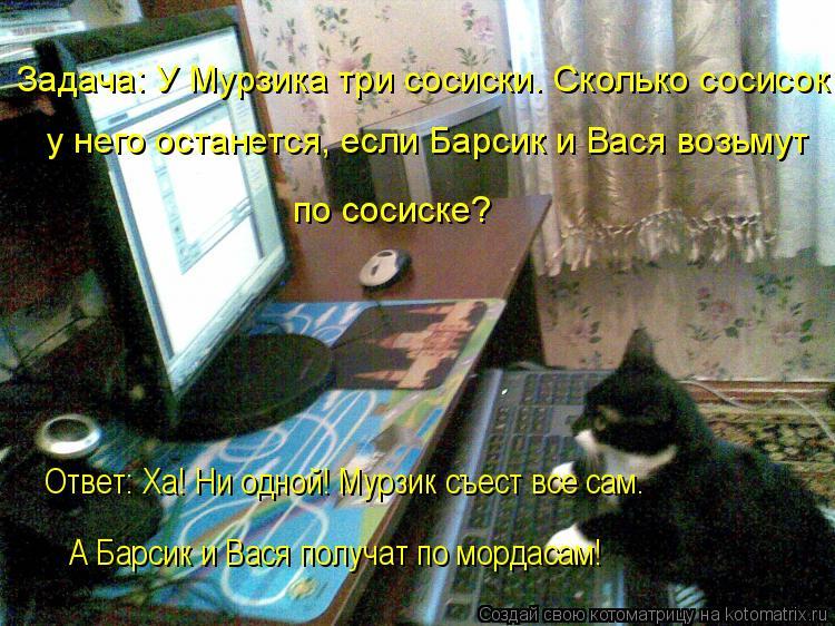 Котоматрица: Задача: У Мурзика три сосиски. Сколько сосисок у него останется, если Барсик и Вася возьмут  по сосиске? Ответ: Ха! Ни одной! Мурзик съест все