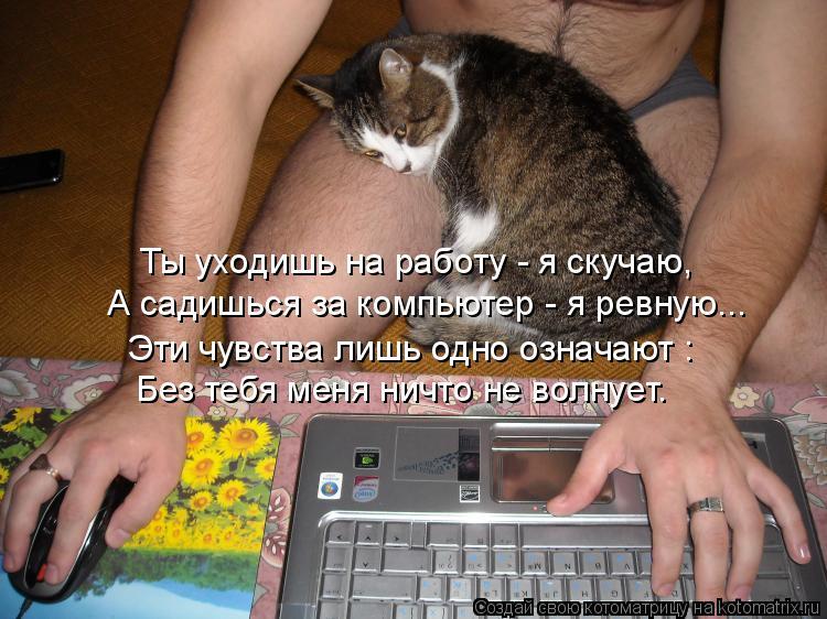 А садишься за компьютер - я ревную... Ты уходишь на работу - я скучаю,