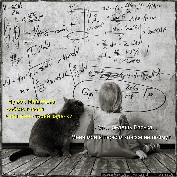 Котоматрица: и решение твоей задачки... собсно говоря,  - Ну вот, Машенька,  - Эм... Знаешь Васька... Меня мои в первом классе не поймут...
