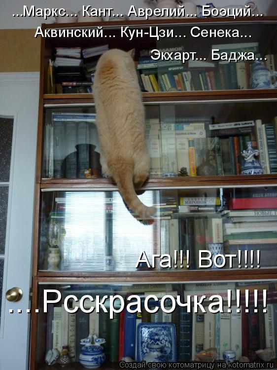 Котоматрица: ...Маркс... Кант... Аврелий... Боэций... Аквинский... Кун-Цзи... Сенека...  ....Рсскрасочка!!!!! Ага!!! Вот!!!! Экхарт... Баджа...