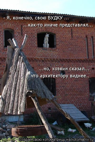 Котоматрица: - Я, конечно, свою БУДКУ ... ...как-то иначе представлял... ...но, хозяин сказал... ...что архитектору виднее..
