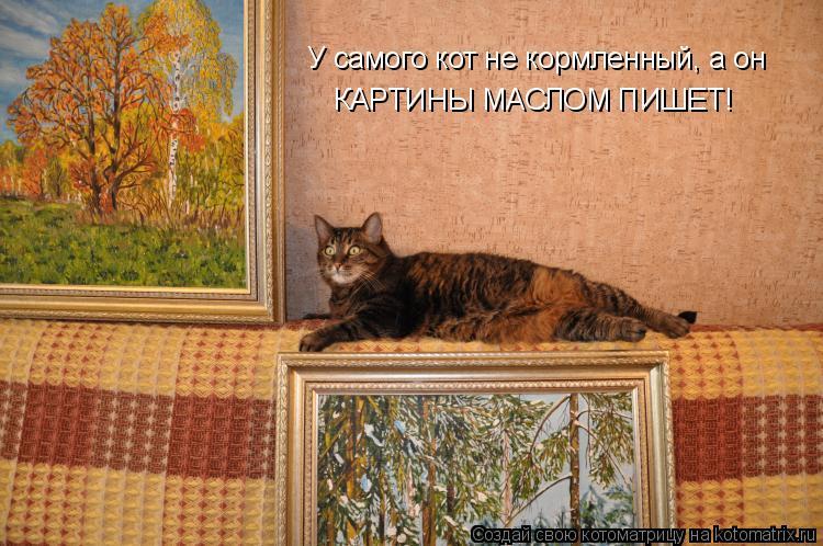 Котоматрица: У самого кот не кормленный, а он КАРТИНЫ МАСЛОМ ПИШЕТ!