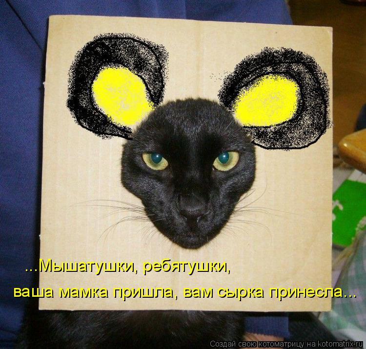 ...Мышатушки, ребятушки, ваша мамка пришла, вам сырка принесла...