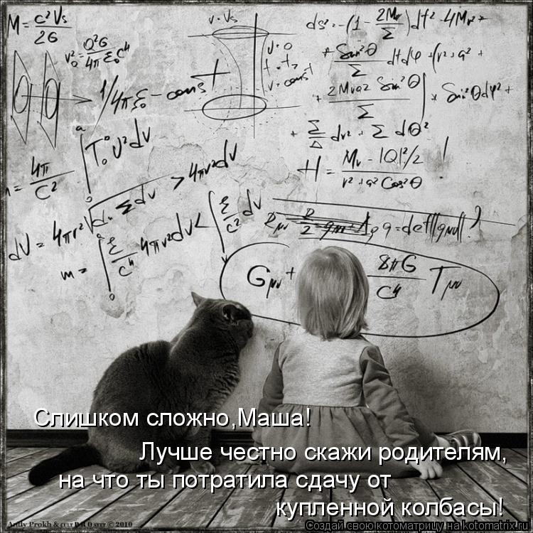 Котоматрица: Слишком сложно,Маша! Лучше честно скажи родителям, на что ты потратила сдачу от  купленной колбасы!