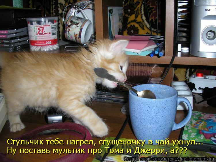 Стульчик тебе нагрел, сгущеночку в чай ухнул... Ну поставь мультик про