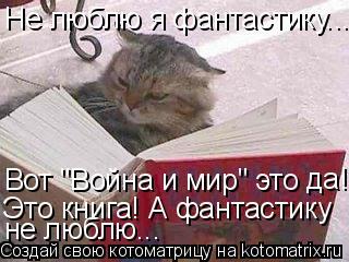 "Котоматрица: Не люблю я фантастику... Вот ""Война и мир"" это  да! Это книга! А фантастику не люблю..."