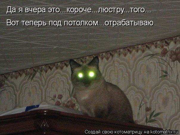 Да я вчера это...короче...люстру...того... Вот теперь под потолком...о