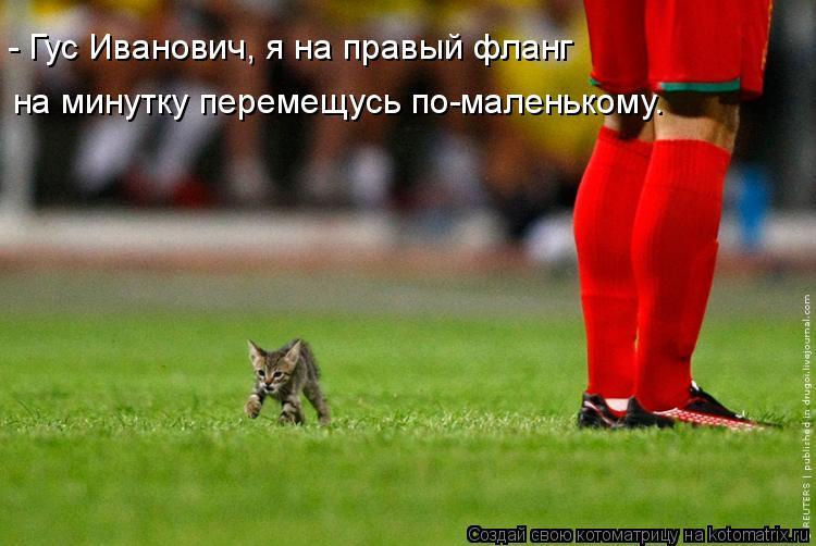 - Гус Иванович, я на правый фланг на минутку перемещусь по-маленькому.