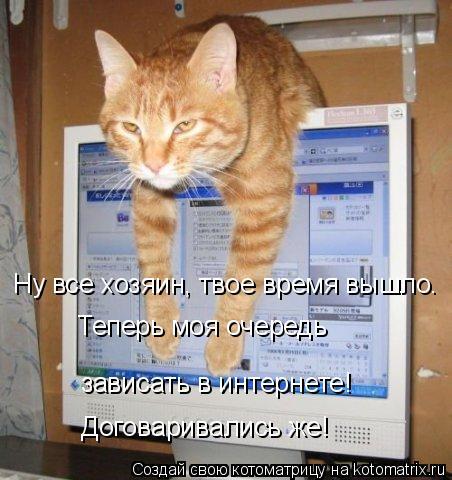 Котоматрица: Ну все хозяин, твое время вышло.  Теперь моя очередь  зависать в интернете! Договаривались же!