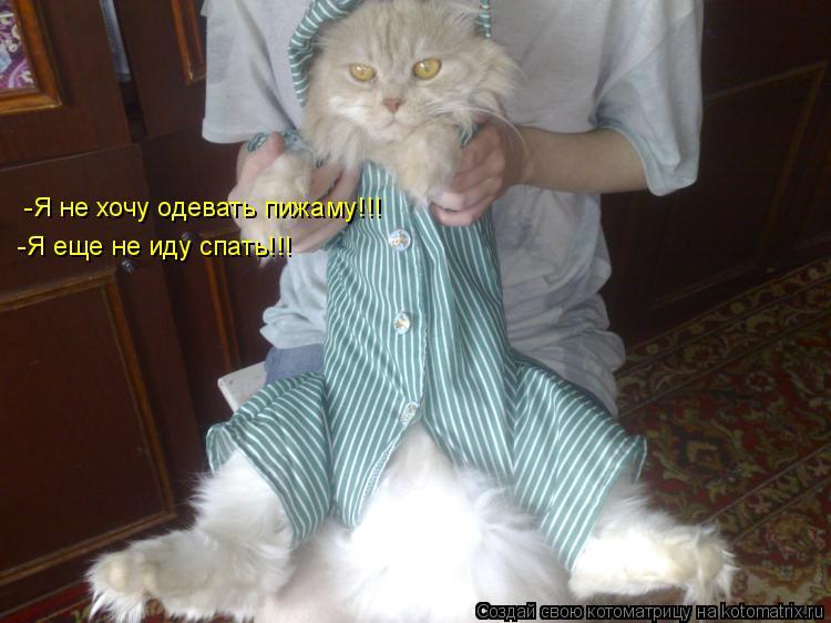 Котоматрица: -Я не хочу одевать пижаму!!!Я еще не иду спать!!! -Я не хочу одевать пижаму!!! -Я не хочу одевать пижаму!!! -Я еще не иду спать!!!