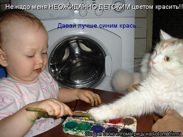 Котоматрица: Не надо меня НЕОЖИДАННО ДЕТСКИМ цветом красить!!!! Давай лучше синим крась...